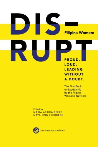 DISRUPT. Filipina Women: Proud. Loud. Leading Without A Doubt.: The First Book on Leadership by the...