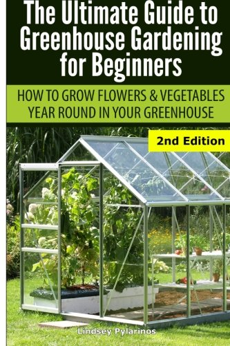 Ultimate Guide To Greenhouse Gardening for Beginners: How to Grow Flowers and Vegetables Year-Round...