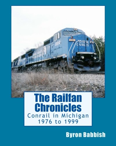 The Railfan Chronicles, Conrail in Michigan, 1976 to 1999: Including Trips to Toledo and Canada: ...