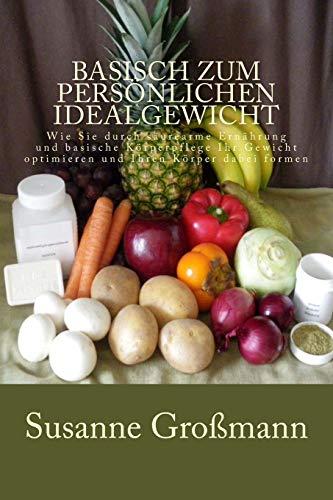 9781505686241: Basisch zum persönlichen Idealgewicht: Wie Sie durch säurearme Ernährung Ihr Gewicht optimieren und Ihren Körper dabei formen