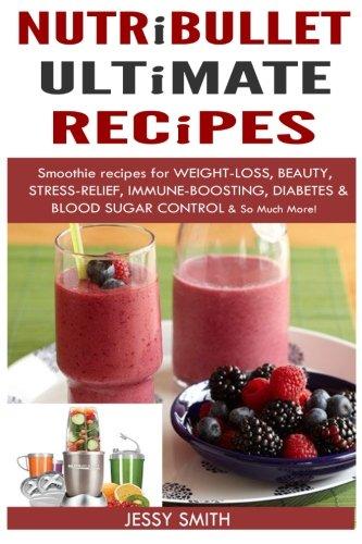 Nutribullet: Nutribullet Ultimate Recipes: Smoothie recipes for: Smith, Jessy