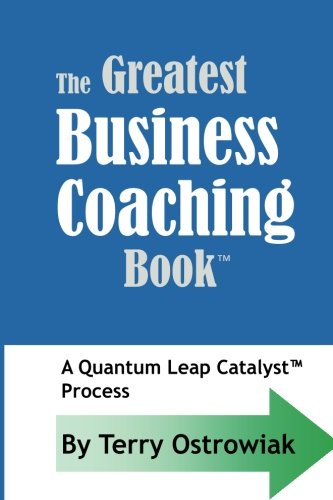 The Greatest Business Coaching Book: A Quantum Leap Catalyst Process: Ostrowiak, Terry J