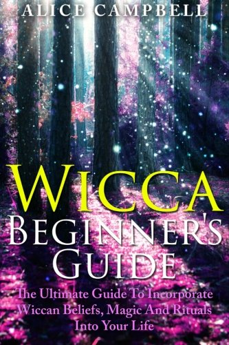 9781505754469: Wicca Beginner's Guide: The Ultimate Guide To Incorporate Wiccan Beliefs, Magic And Rituals Into Your Life