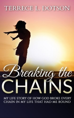 Breaking The Chains: My Life Story of how GOD broke every chain that had me bound.: Dotson, Terrece...