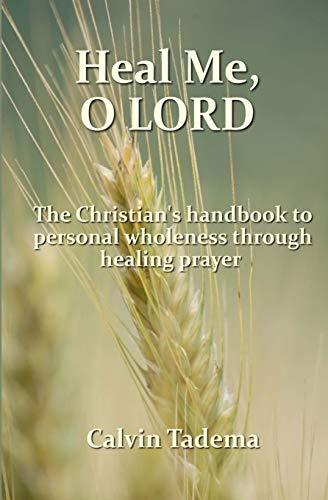 Heal Me, O Lord: The Christian?s handbook to personal wholeness through healing prayer: Tadema, ...
