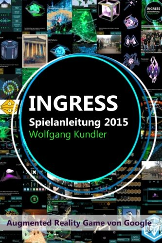 Ingress Spielanleitung 2015: Augmented Reality Game von Google (German Edition): Kundler, Wolfgang
