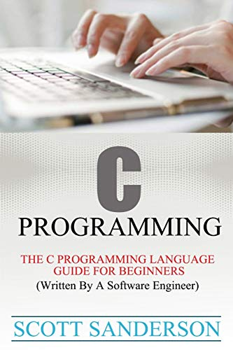 C Programming: C Programming Language Guide For Beginners (Written By A Software Engineer) (Volume ...