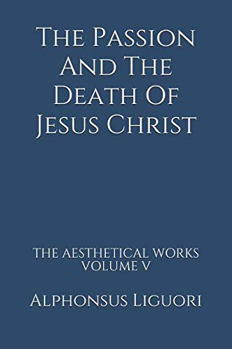 The Passion And The Death Of Jesus Christ (The Aesthetical Works) (Volume 5): Liguori, Alphonsus