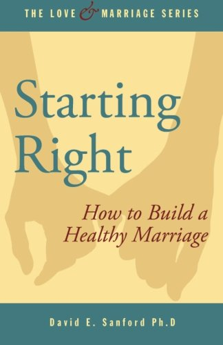 Starting Right: How to Build a Healthy Marriage (Love and Marriage Series) (Volume 5): David E. ...