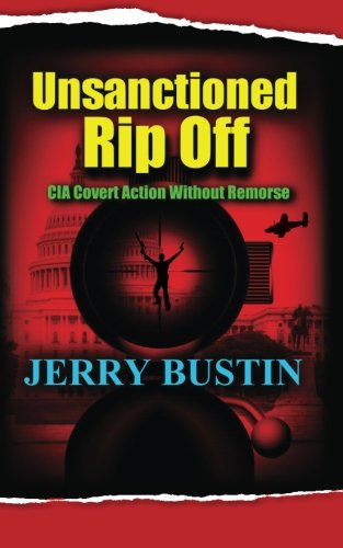 Unsanctioned Rip Off: CIA Covert Action Without Remorse: Bustin, Jerry