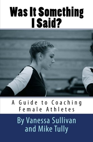Was It Something I Said? A Guide to Coaching Female Athletes: Sullivan, Miss Vanessa