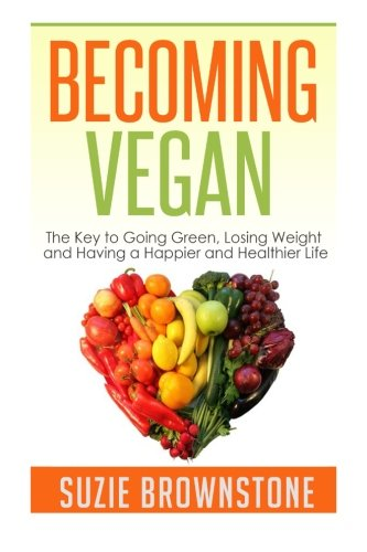9781505921335: Becoming Vegan: The Key to Going Green, Losing Weight and Having a Happier and Healthier Life.