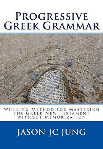 Progressive Greek Grammar: Winning Method for Mastering the Greek New Testament without ...