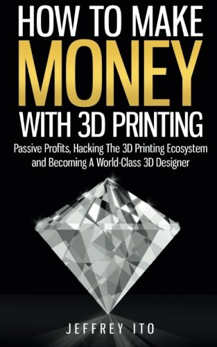 How To Make Money With 3D Printing: Passive Profits, Hacking The 3D Printing Ecosystem And Becoming...