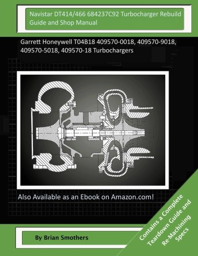 9781506001951: Navistar DT414/466 684237C92 Turbocharger Rebuild Guide and Shop Manual: Garrett Honeywell T04B18 409570-0018, 409570-9018, 409570-5018, 409570-18 Turbochargers
