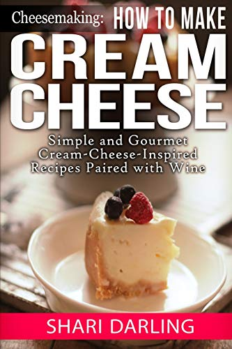 9781506014708: Cheesemaking: How to Make Cream Cheese: Simple and Gourmet Cream-Cheese-Inspired Recipes Paired with Wine