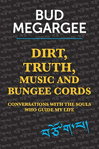 dirt, TRUTH, music and bungee cords: Conversations with the Souls who guide my life: Bud Megargee