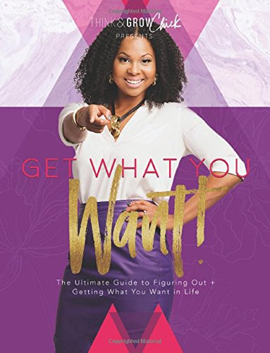 Get What You Want: The Ultimate Guide to Figuring Out ?+ Getting What You Want in Life