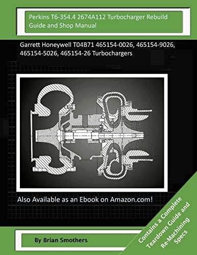 9781506136806: Perkins T6-354.4 2674A112 Turbocharger Rebuild Guide and Shop Manual: Garrett Honeywell T04B71 465154-0026, 465154-9026, 465154-5026, 465154-26 Turbochargers