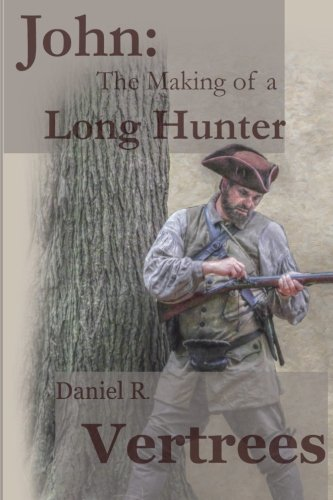 John: The Making of a Long Hunter: Daniel R Vertrees
