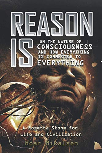 Reason Is: On the Nature of Consciousness and How Everything is Connected to Everything: Mikalsen, ...