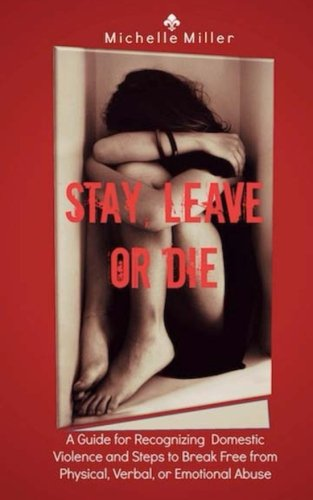 Stay, Leave, or Die: A Guide for Recognizing Domestic Violence and Steps to Break Free from Verbal,...