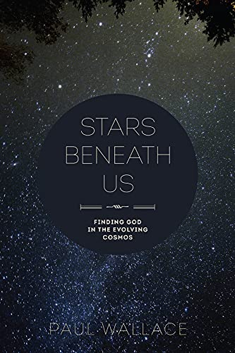 Stars Beneath Us: Finding God in the Evolving Cosmos: Paul Wallace