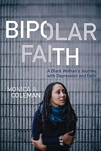 Bipolar Faith: A Black Woman's Journey with Depression and Faith: Monica A Coleman