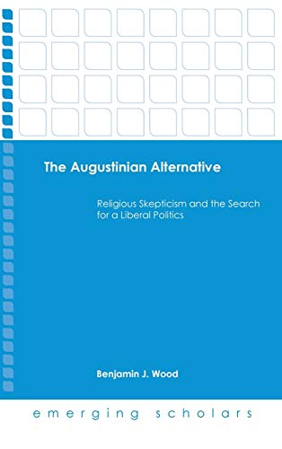 The Augustinian Alternative: Religious Skepticism and the Search for a Liberal Politics (Emerging ...