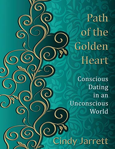 Path of the Golden Heart: Conscious Dating in an Unconscious World: Cindy Jarrett