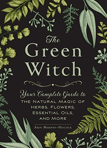 9781507204719: The Green Witch: Your Complete Guide to the Natural Magic of Herbs, Flowers, Essential Oils, and More