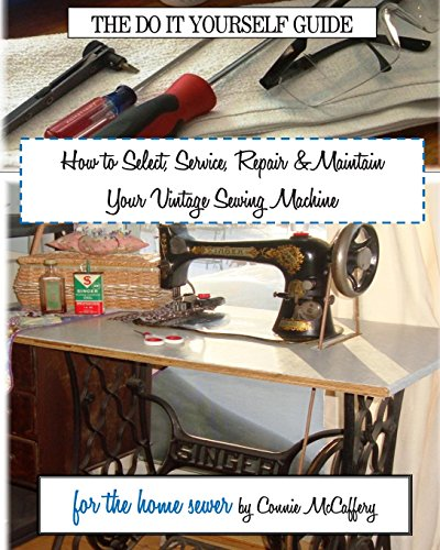 How to Select, Service, Repair & Maintain your Vintage Sewing Machine: McCaffery, Connie