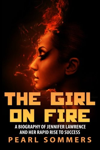 9781507529263: The Girl on Fire: A Biography of Jennifer Lawrence and Her Rapid Rise to Success