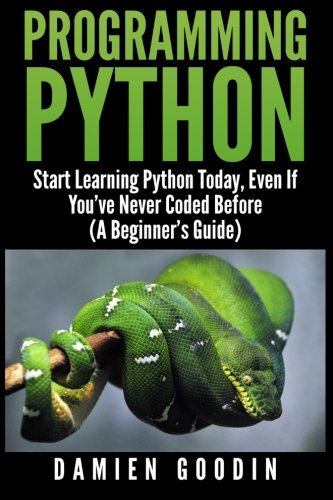 Programming Python: Start Learning Python Today, Even: Goodin, Damien