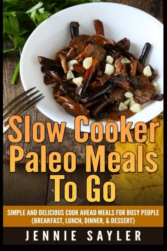 9781507531624: Slow Cooker Paleo Meals To Go: Simple and Delicious Cook Ahead Meals For Busy People (Breakfast, Lunch, Dinner, & Dessert)