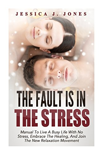 The Fault Is In The Stress: Manual to Live A Busy Life With No Stress, Embrace The Healing, And ...