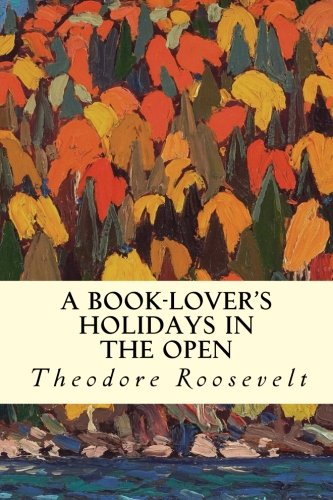 A Book-Lover's Holidays in the Open: Roosevelt, Theodore