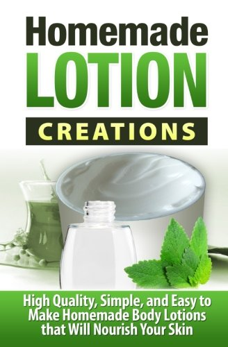 9781507550397: Homemade Lotion Creations: High Quality, Simple, and Easy to Make Homemade Lotions that Will Nourish Your Skin (Homemade Skin Care) (Volume 1)