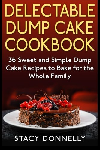 9781507550564: Delectable Dump Cake Cookbook: 36 Sweet and Simple Dump Cake Recipes to Bake for the Whole Family