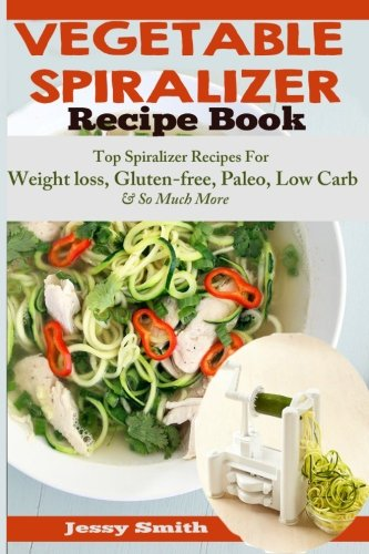 9781507576076: Vegetable Spiralizer Recipe Book: Ultimate Beginners guide to Vegetable Pasta Spiralizer: Top Spiralizer Recipes For Weight loss, Gluten-free, Paleo, ... for Paderno, Veggetti & Spaghetti Shredders!