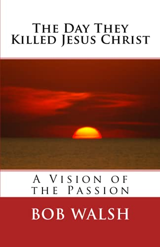 The Day They Killed Jesus Christ: A Vision of the Passion: Walsh, Bob