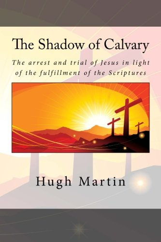 9781507603635: The Shadow of Calvary: The arrest and trial of Jesus in light of the fulfillment of the Scriptures.