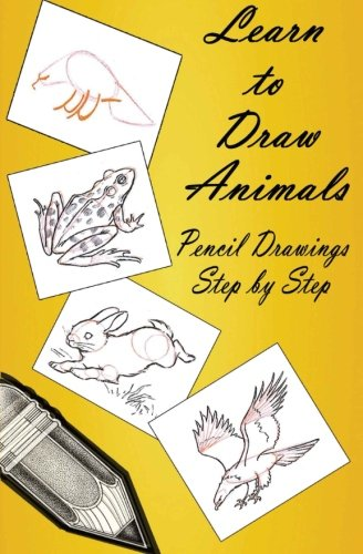 9781507608067: Learn to Draw Animals : Pencil Drawings Step by Step: Pencil Drawing Ideas for Absolute Beginners (How to Draw : Drawing Lessons for Beginners)