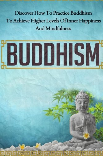 9781507623794: Buddhism - Discover How to Practice Buddhism to Achieve Higher Levels of Inner Happiness and Mindfulness (Yoga, Meditation, Zen, Mindfulness, Inner Peace,)