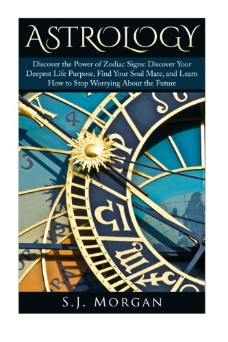 Astrology: Discover the Power of Zodiac Signs: Discover Your Deepest Life Purpose, Find Your Soul ...