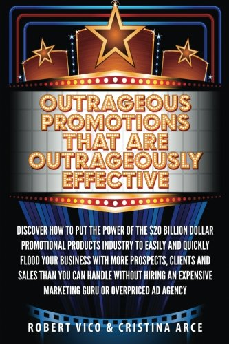 9781507634660: Outrageous Promotions that are Outrageously Effective: Discover how to put the power of the $20 billion dollar promotional products industry to easily ... marketing guru or overpriced ad agency.