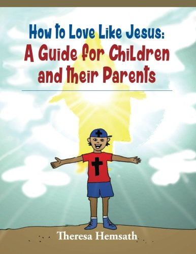 How to Love Like Jesus: A Guide for Children and Their Parents: Theresa M Hemsath