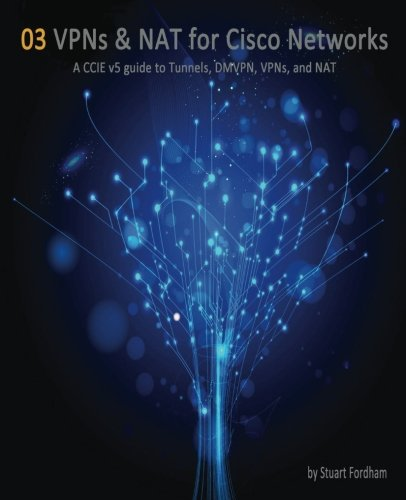 9781507646588: VPNs and NAT for Cisco Networks: A CCIE v5 guide to Tunnels, DMVPN, VPNs and NAT (Cisco CCIE Routing and Switching v5.0) (Volume 3)