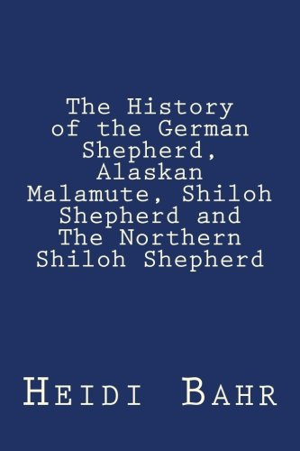 9781507650158: The History of the German Shepherd, Alaskan Malamute, Shiloh Shepherd and The Northern Shiloh Shepherd