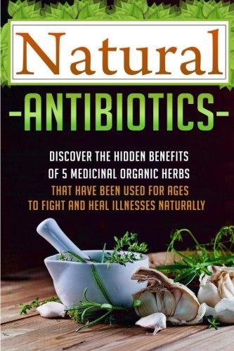 Natural Antibiotics - Discover The Hidden Benefits Of 5 Medicinal Organic Herbs (Organic ...